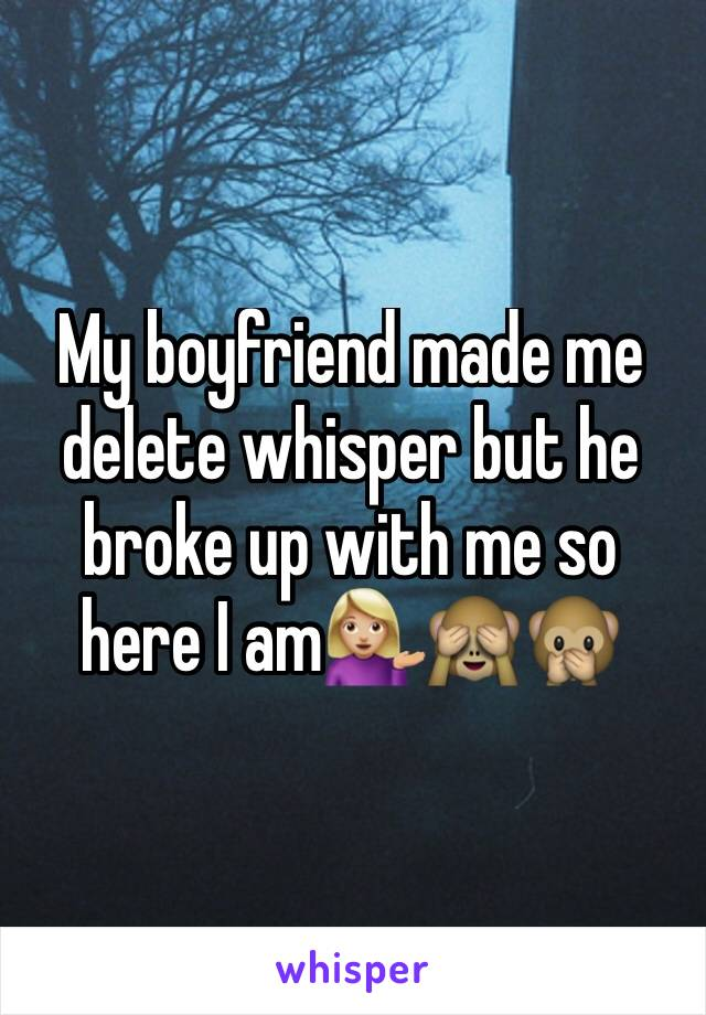 My boyfriend made me delete whisper but he broke up with me so here I am💁🏼🙈🙊