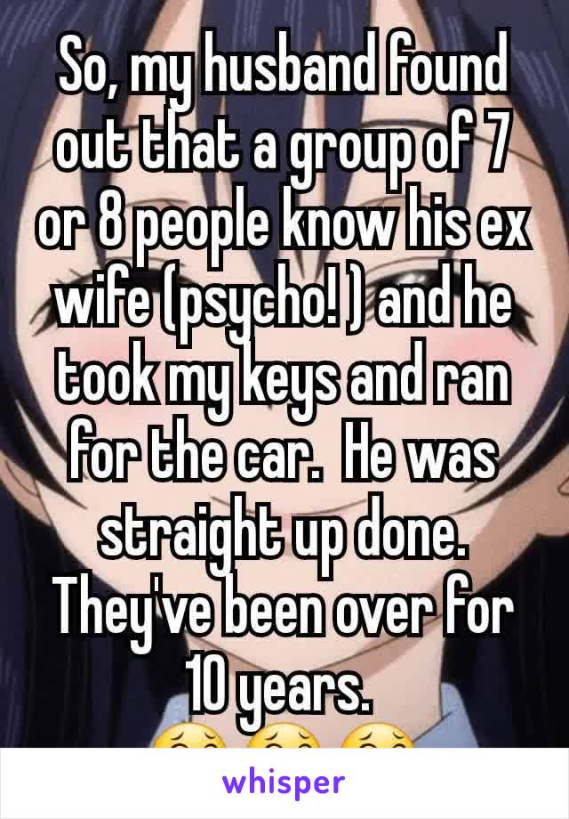 So, my husband found out that a group of 7 or 8 people know his ex wife (psycho! ) and he took my keys and ran for the car.  He was straight up done.  They've been over for 10 years.  😂😂😂