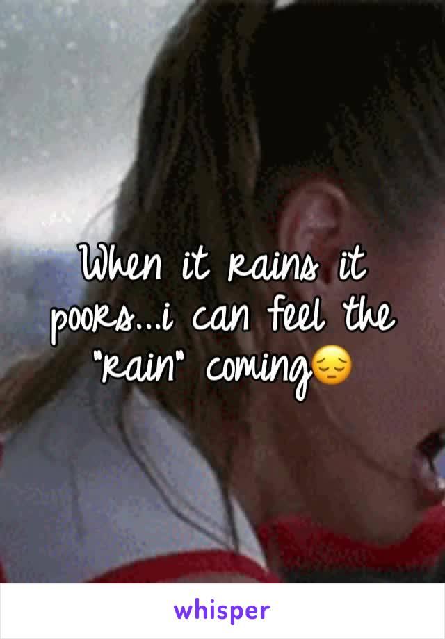 "When it rains it poors...i can feel the ""rain"" coming😔"