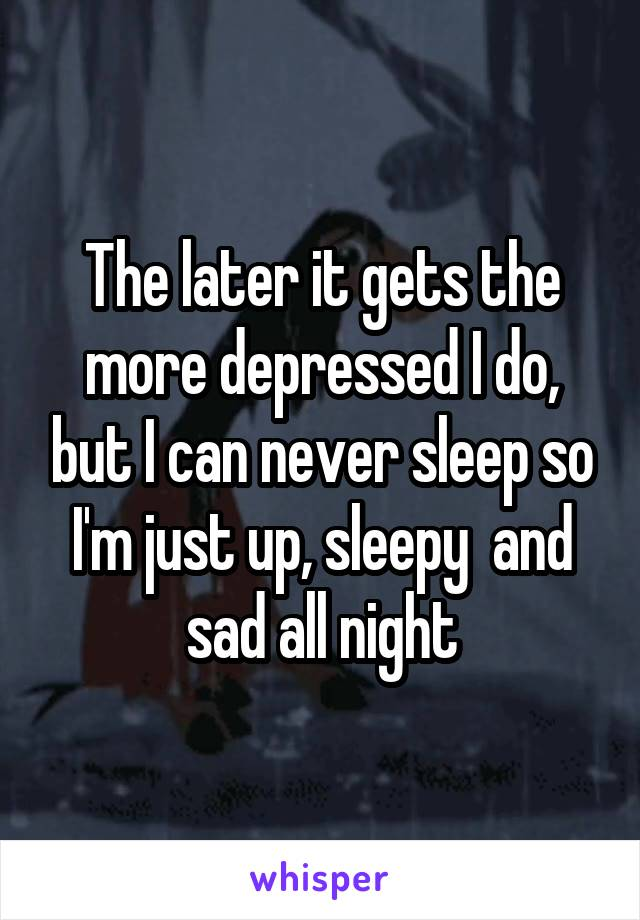 The later it gets the more depressed I do, but I can never sleep so I'm just up, sleepy  and sad all night