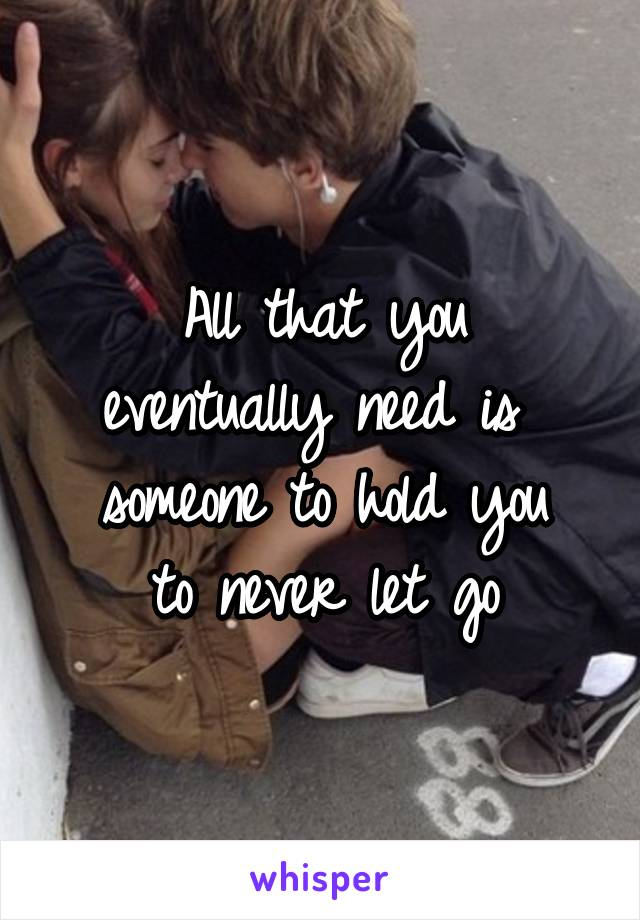 All that you eventually need is  someone to hold you to never let go