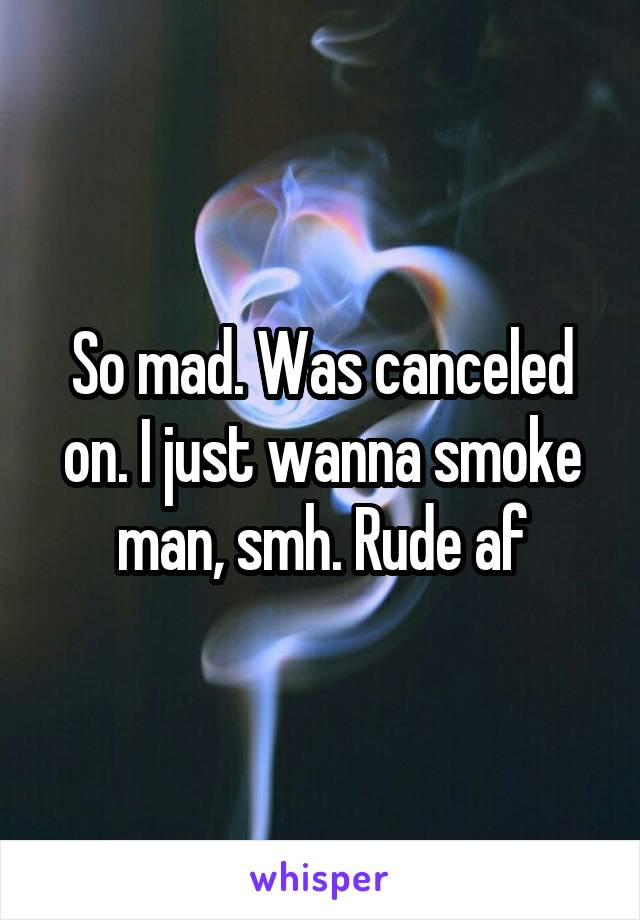 So mad. Was canceled on. I just wanna smoke man, smh. Rude af