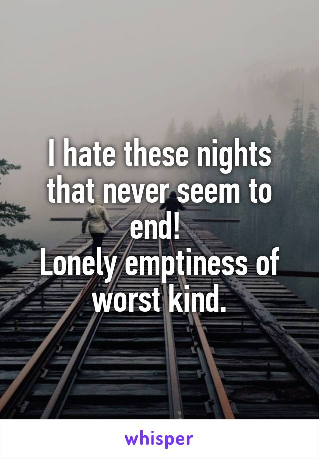 I hate these nights that never seem to end!  Lonely emptiness of worst kind.
