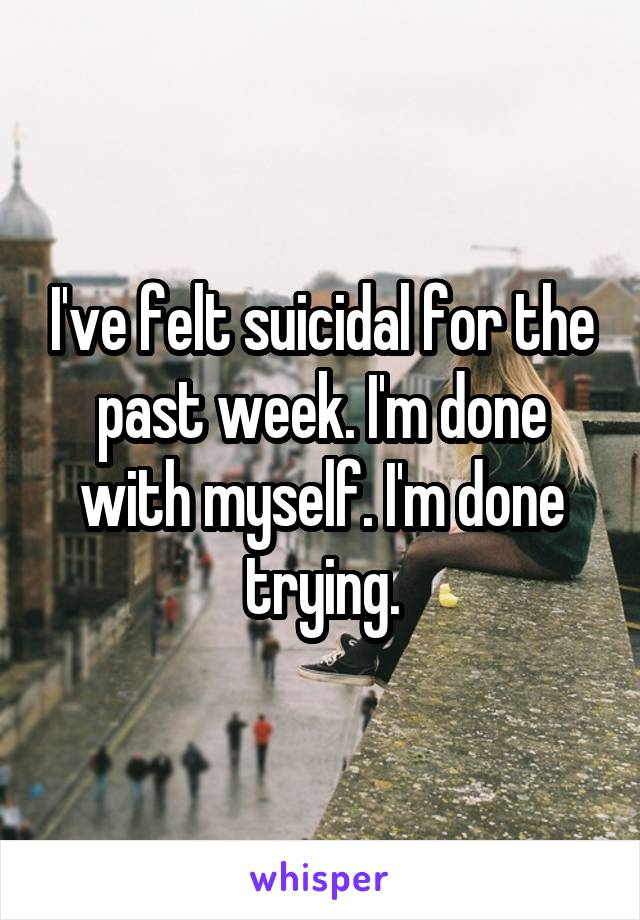 I've felt suicidal for the past week. I'm done with myself. I'm done trying.