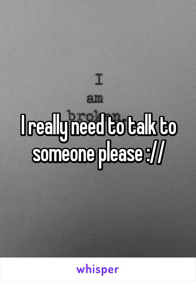 I really need to talk to someone please ://