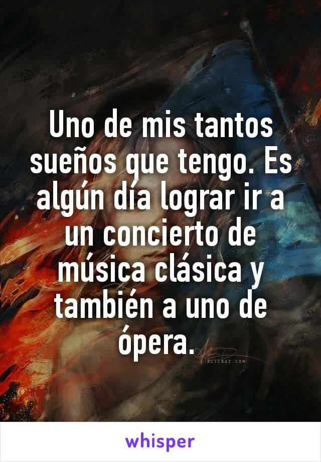 Uno de mis tantos sueños que tengo. Es algún día lograr ir a un concierto de música clásica y también a uno de ópera.