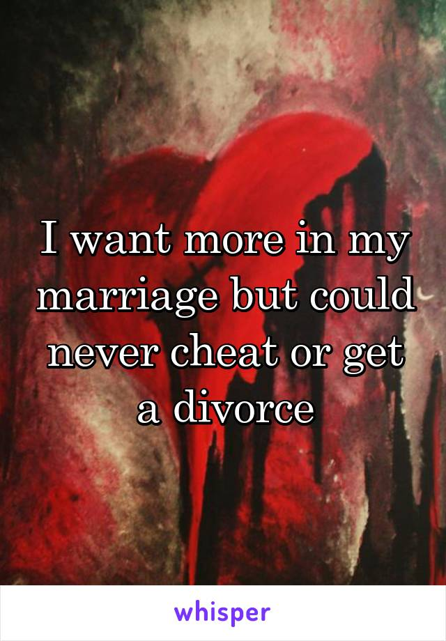 I want more in my marriage but could never cheat or get a divorce