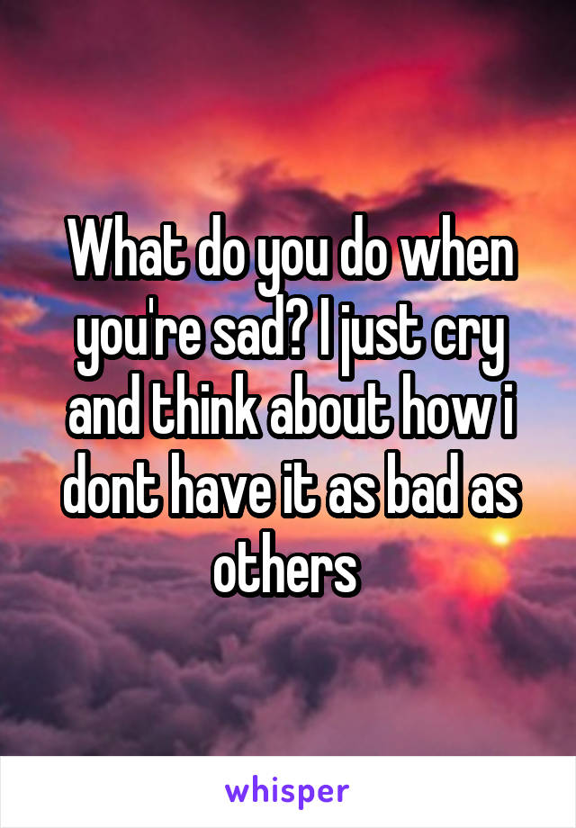 What do you do when you're sad? I just cry and think about how i dont have it as bad as others