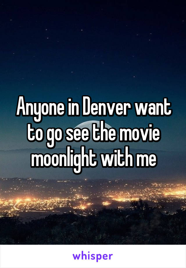 Anyone in Denver want to go see the movie moonlight with me