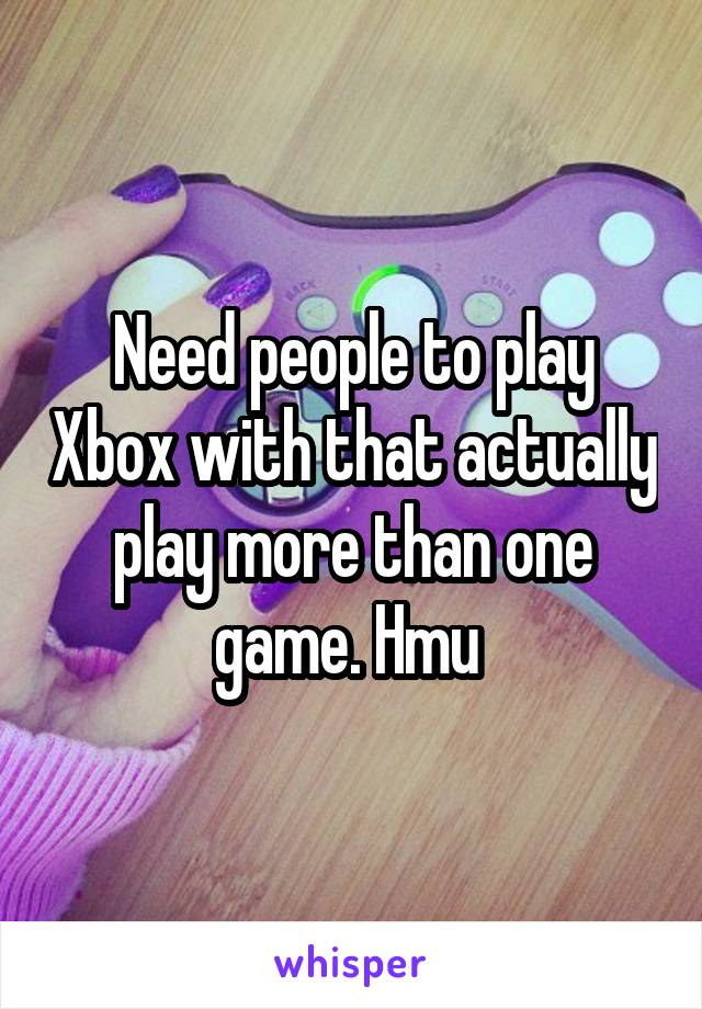 Need people to play Xbox with that actually play more than one game. Hmu