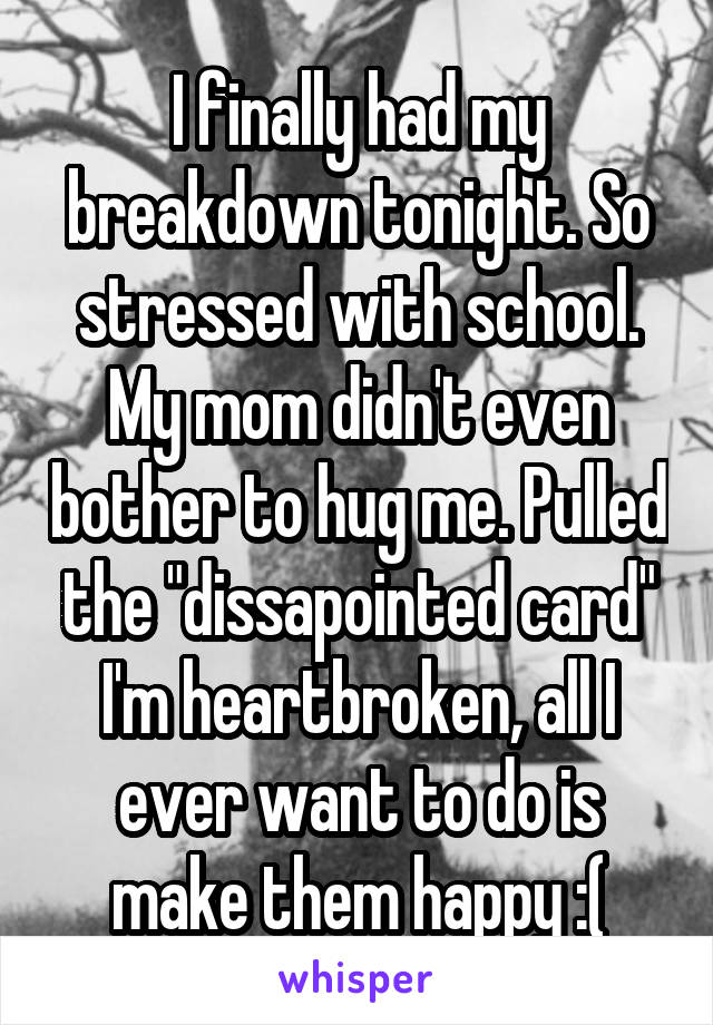 """I finally had my breakdown tonight. So stressed with school. My mom didn't even bother to hug me. Pulled the """"dissapointed card"""" I'm heartbroken, all I ever want to do is make them happy :("""