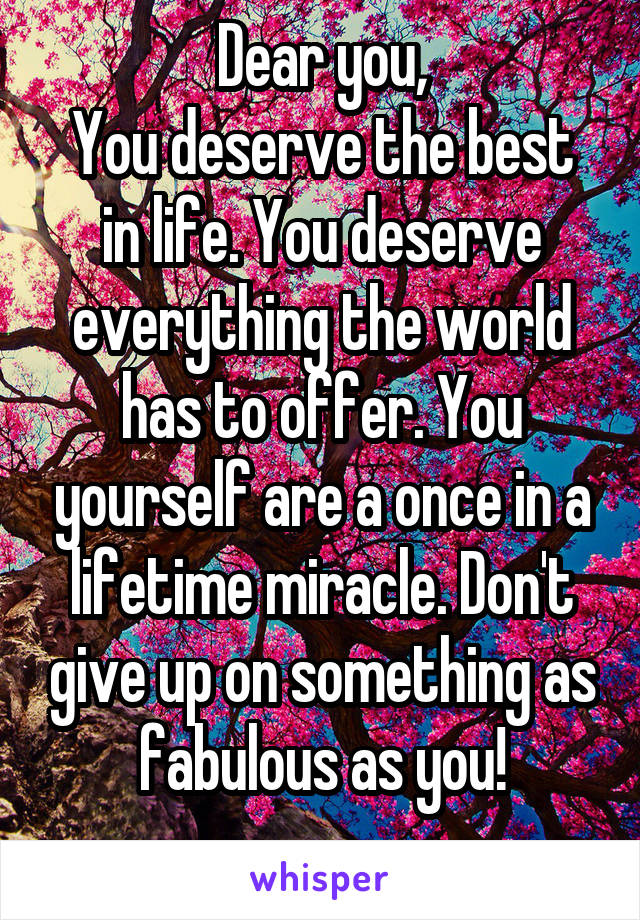 Dear you, You deserve the best in life. You deserve everything the world has to offer. You yourself are a once in a lifetime miracle. Don't give up on something as fabulous as you!
