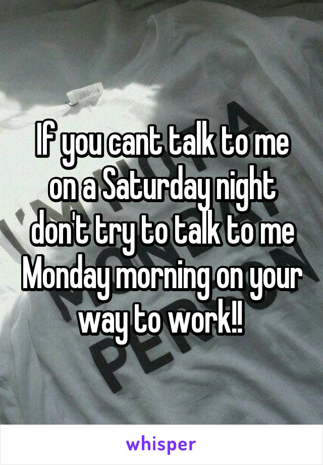 If you cant talk to me on a Saturday night don't try to talk to me Monday morning on your way to work!!
