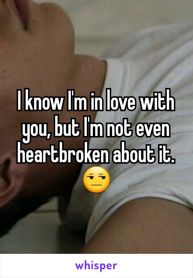 I know I'm in love with you, but I'm not even heartbroken about it. 😒