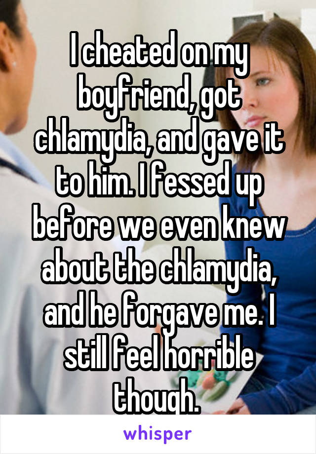 I cheated on my boyfriend, got chlamydia, and gave it to him. I fessed up before we even knew about the chlamydia, and he forgave me. I still feel horrible though.