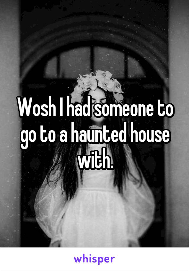 Wosh I had someone to go to a haunted house with.