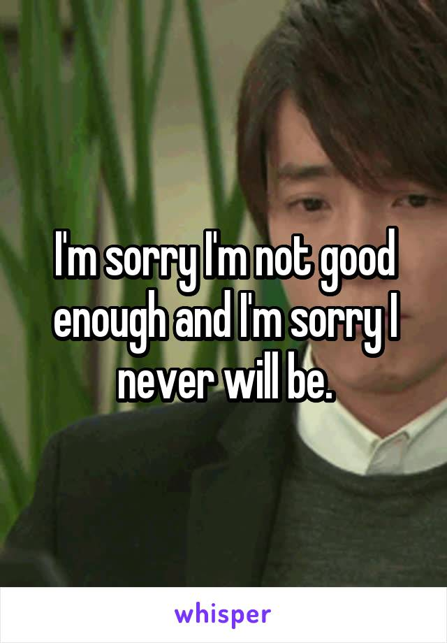 I'm sorry I'm not good enough and I'm sorry I never will be.