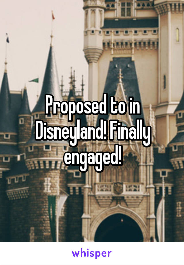 Proposed to in Disneyland! Finally engaged!