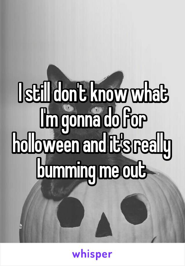 I still don't know what I'm gonna do for holloween and it's really  bumming me out