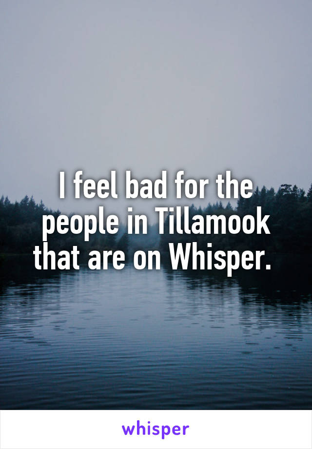 I feel bad for the people in Tillamook that are on Whisper.