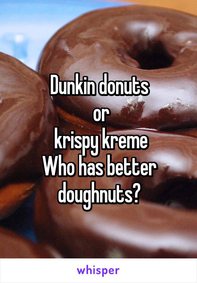 Dunkin donuts  or  krispy kreme Who has better doughnuts?