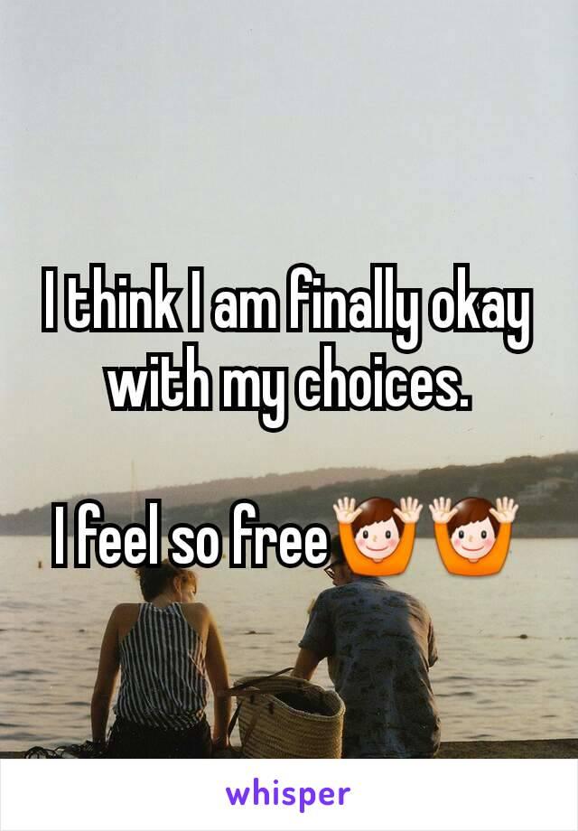 I think I am finally okay with my choices.  I feel so free🙌🙌