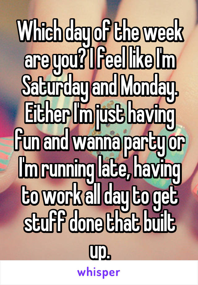 Which day of the week are you? I feel like I'm Saturday and Monday. Either I'm just having fun and wanna party or I'm running late, having to work all day to get stuff done that built up.