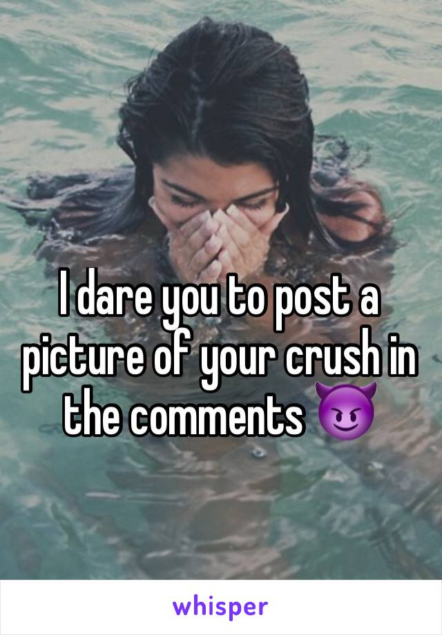 I dare you to post a picture of your crush in the comments 😈