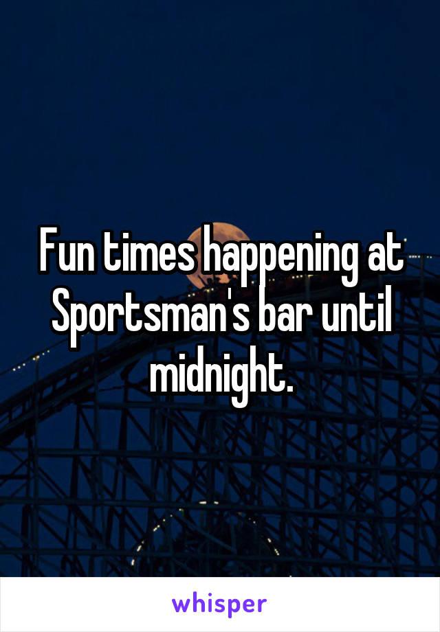 Fun times happening at Sportsman's bar until midnight.