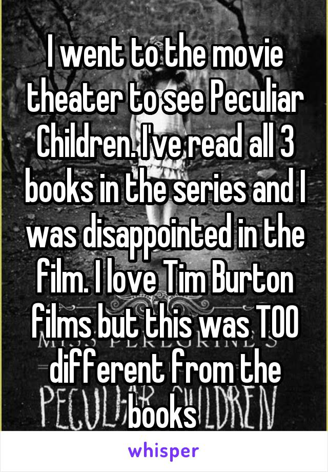 I went to the movie theater to see Peculiar Children. I've read all 3 books in the series and I was disappointed in the film. I love Tim Burton films but this was TOO different from the books