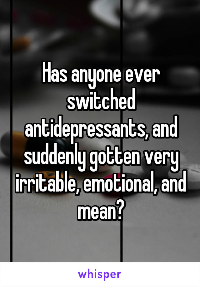 Has anyone ever switched antidepressants, and suddenly gotten very irritable, emotional, and mean?