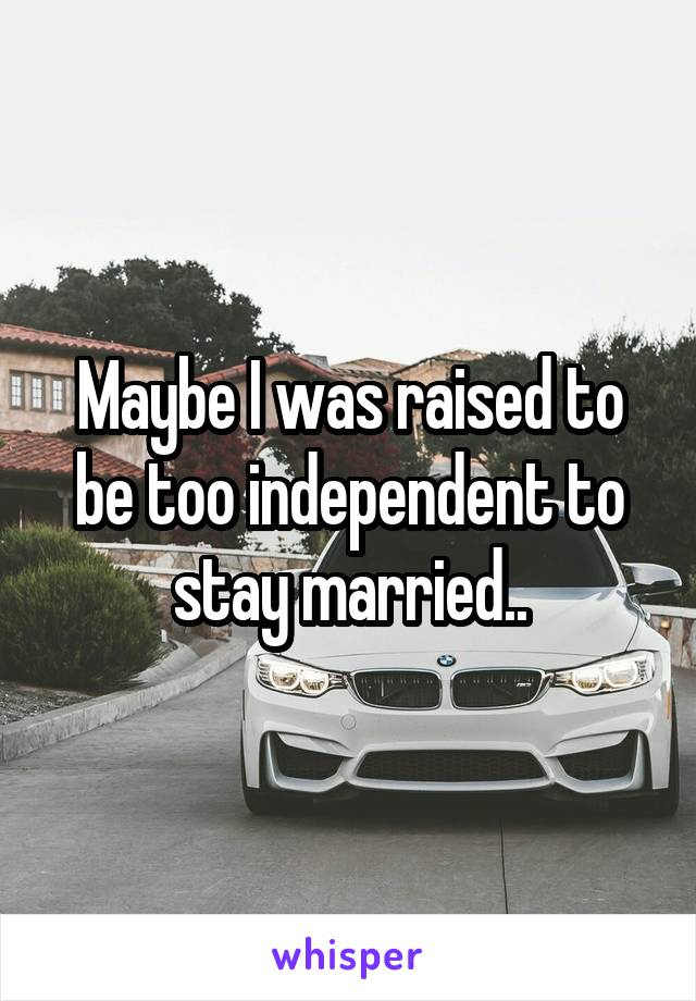 Maybe I was raised to be too independent to stay married..