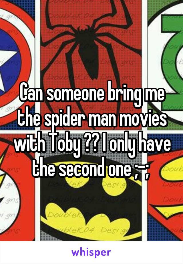 Can someone bring me the spider man movies with Toby ?? I only have the second one ;-;