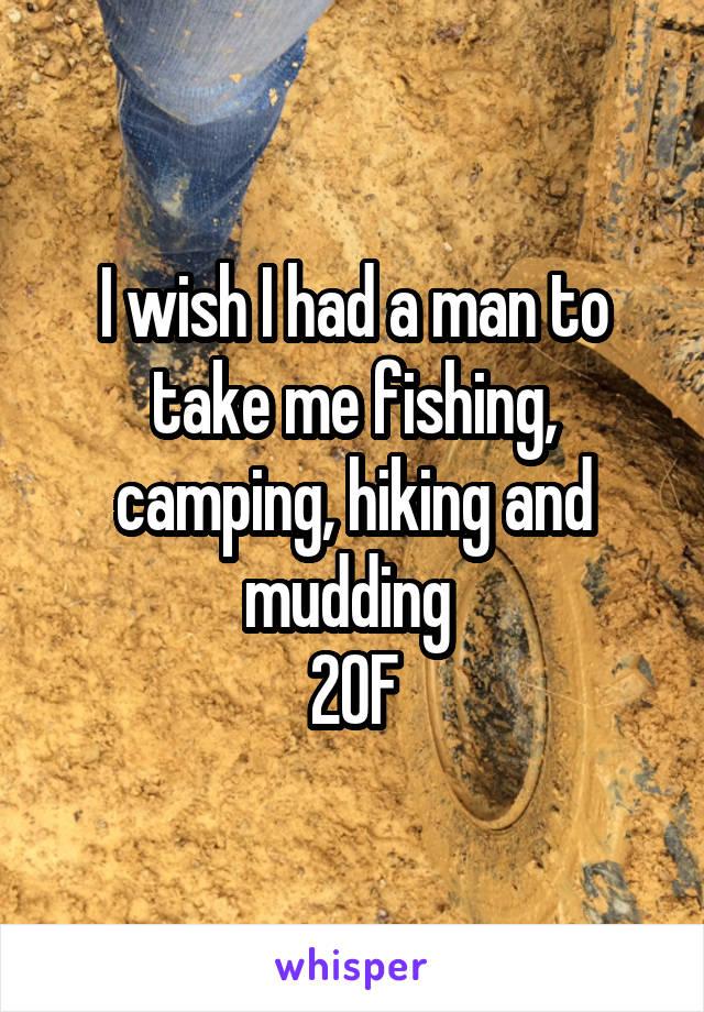 I wish I had a man to take me fishing, camping, hiking and mudding  20F