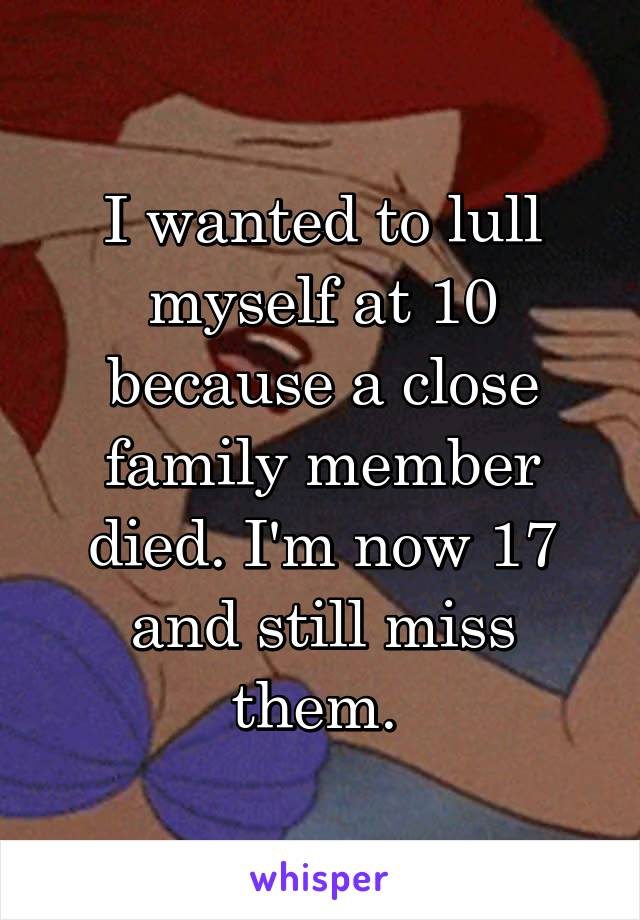 I wanted to lull myself at 10 because a close family member died. I'm now 17 and still miss them.