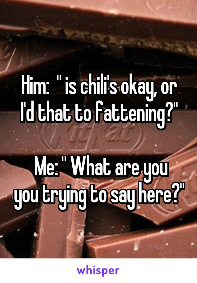 """Him:  """" is chili's okay, or I'd that to fattening?""""   Me: """" What are you you trying to say here?"""""""