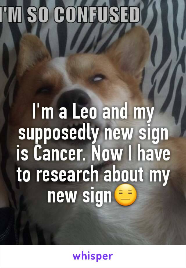 I'm a Leo and my supposedly new sign is Cancer. Now I have to research about my new sign😑