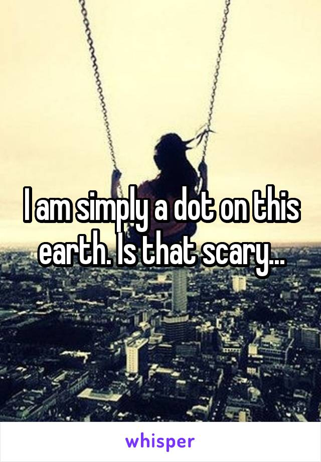 I am simply a dot on this earth. Is that scary...