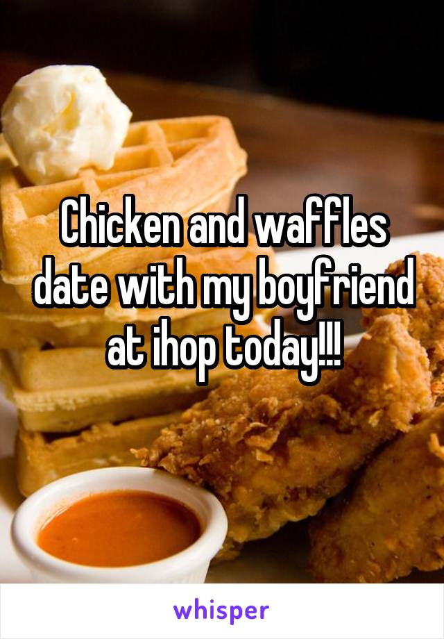 Chicken and waffles date with my boyfriend at ihop today!!!