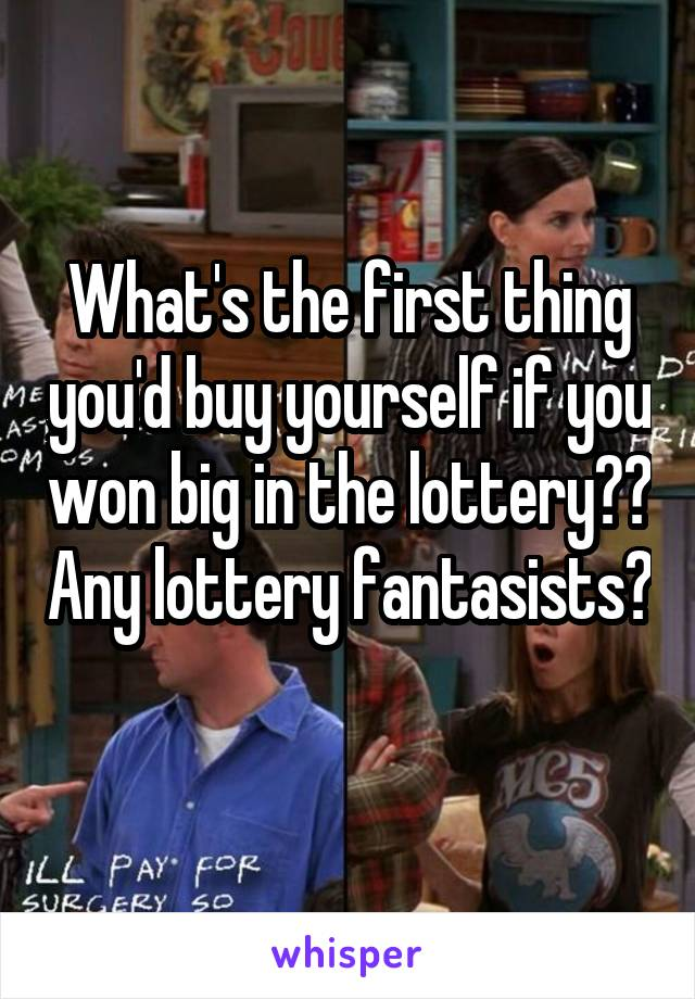 What's the first thing you'd buy yourself if you won big in the lottery?? Any lottery fantasists?
