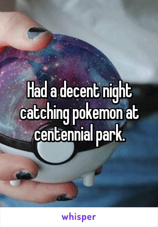 Had a decent night catching pokemon at centennial park.