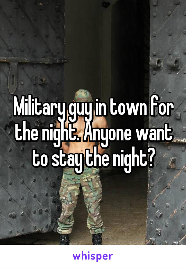 Military guy in town for the night. Anyone want to stay the night?