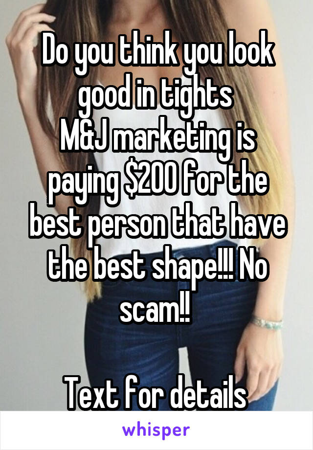 Do you think you look good in tights  M&J marketing is paying $200 for the best person that have the best shape!!! No scam!!   Text for details