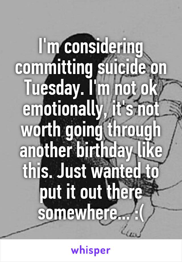I'm considering committing suicide on Tuesday. I'm not ok emotionally, it's not worth going through another birthday like this. Just wanted to put it out there somewhere... :(
