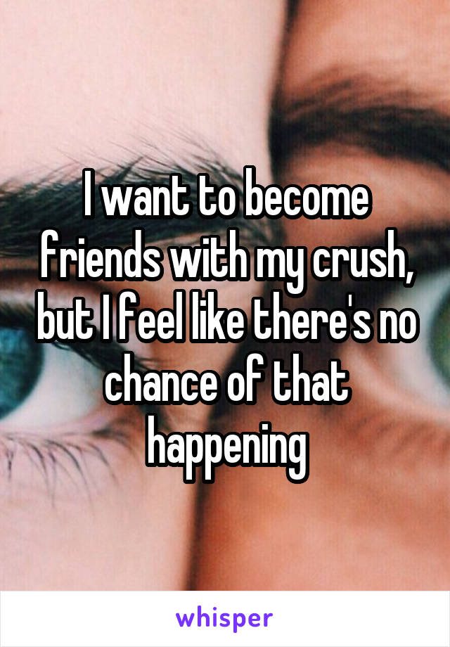 I want to become friends with my crush, but I feel like there's no chance of that happening