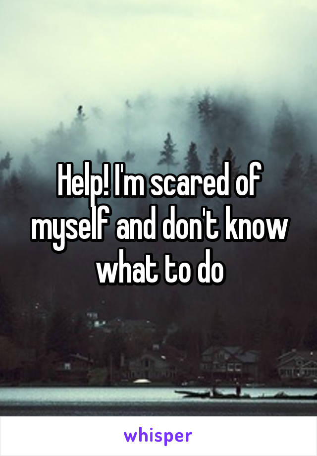 Help! I'm scared of myself and don't know what to do