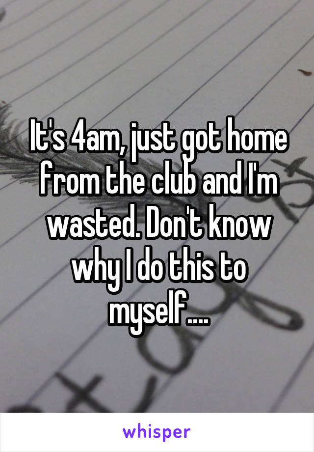It's 4am, just got home from the club and I'm wasted. Don't know why I do this to myself....