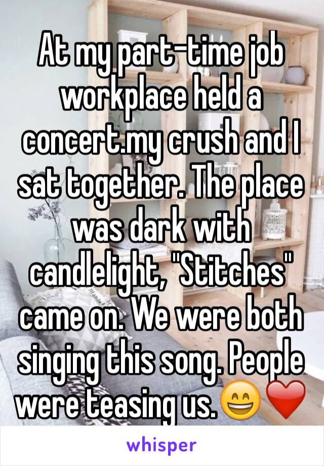 "At my part-time job workplace held a concert.my crush and I sat together. The place was dark with candlelight, ""Stitches"" came on. We were both singing this song. People were teasing us.😄❤️"