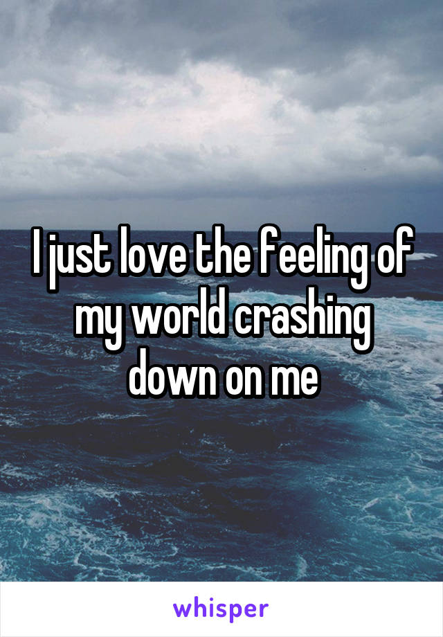 I just love the feeling of my world crashing down on me