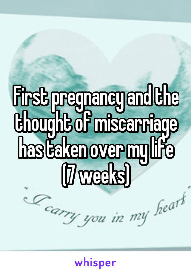 First pregnancy and the thought of miscarriage has taken over my life (7 weeks)